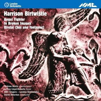 Birtwistle: Angel Fighter - In Broken Images - Virelai (Sus une fontayne)